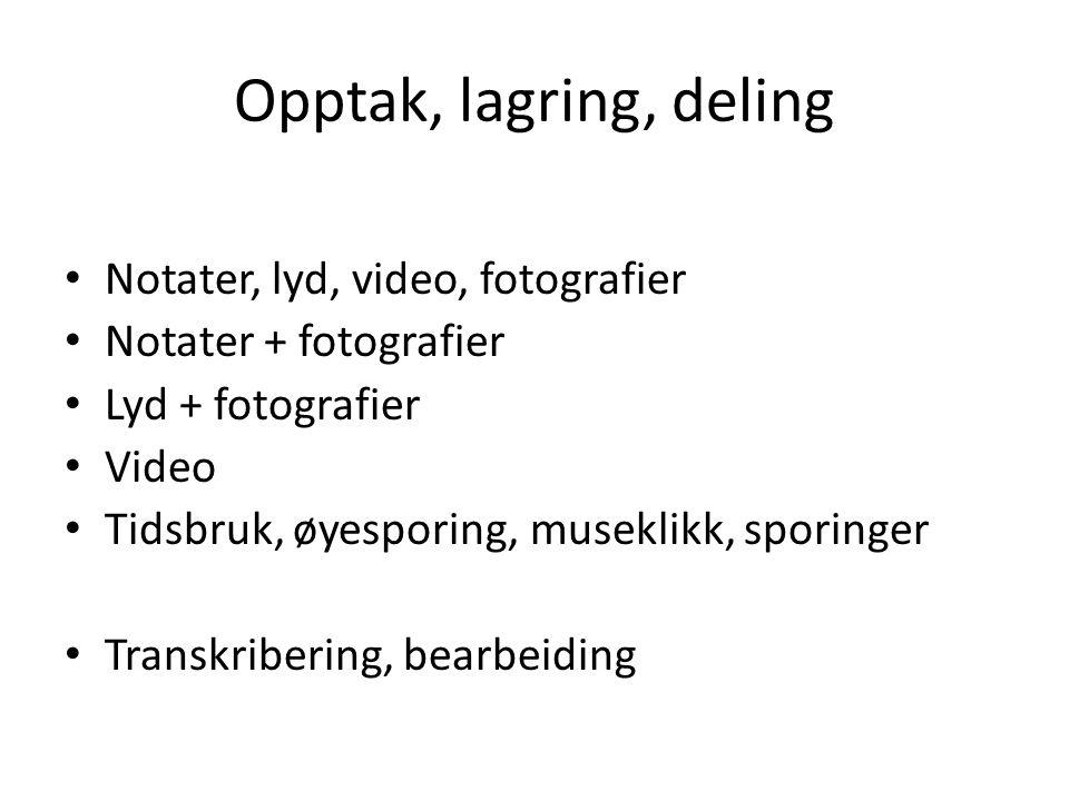 Opptak, lagring, deling Notater, lyd, video, fotografier Notater + fotografier Lyd + fotografier Video Tidsbruk, øyesporing, museklikk, sporinger Transkribering, bearbeiding