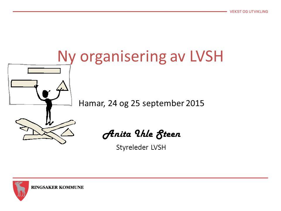 Ny organisering av LVSH Hamar, 24 og 25 september 2015 Anita Ihle Steen Styreleder LVSH