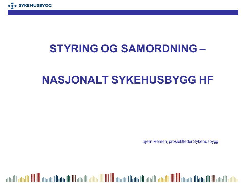 STYRING OG SAMORDNING – NASJONALT SYKEHUSBYGG HF Bjørn Remen, prosjektleder Sykehusbygg