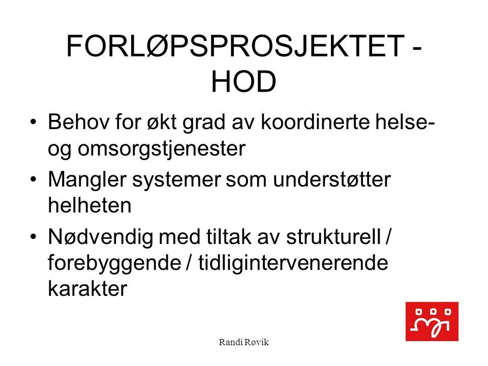 Randi Røvik FORLØPSPROSJEKTET - HOD Behov for økt grad av koordinerte helse- og omsorgstjenester Mangler systemer som understøtter helheten Nødvendig med tiltak av strukturell / forebyggende / tidligintervenerende karakter