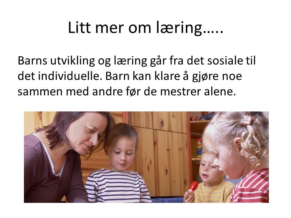 Litt mer om læring….. Barns utvikling og læring går fra det sosiale til det individuelle.