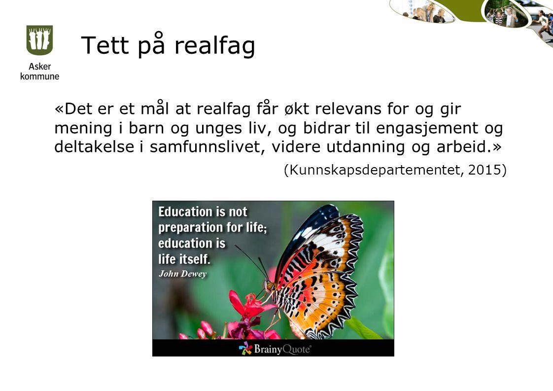 Tett på realfag «Det er et mål at realfag får økt relevans for og gir mening i barn og unges liv, og bidrar til engasjement og deltakelse i samfunnslivet, videre utdanning og arbeid.» (Kunnskapsdepartementet, 2015)