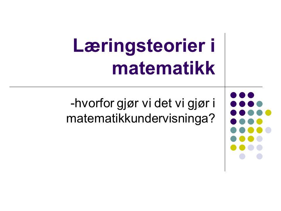 Læringsteorier i matematikk -hvorfor gjør vi det vi gjør i matematikkundervisninga