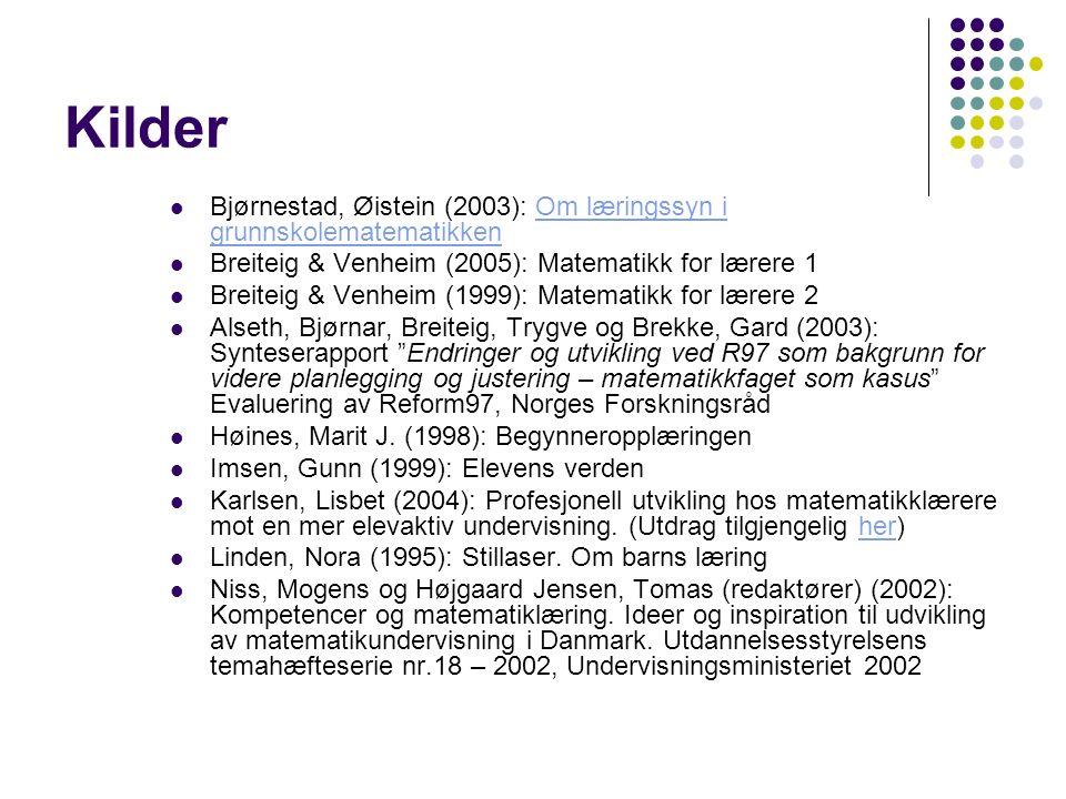 Kilder Bjørnestad, Øistein (2003): Om læringssyn i grunnskolematematikkenOm læringssyn i grunnskolematematikken Breiteig & Venheim (2005): Matematikk for lærere 1 Breiteig & Venheim (1999): Matematikk for lærere 2 Alseth, Bjørnar, Breiteig, Trygve og Brekke, Gard (2003): Synteserapport Endringer og utvikling ved R97 som bakgrunn for videre planlegging og justering – matematikkfaget som kasus Evaluering av Reform97, Norges Forskningsråd Høines, Marit J.