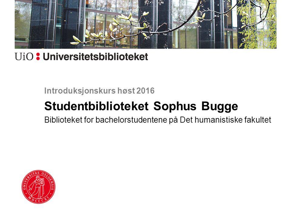 Introduksjonskurs høst 2016 Studentbiblioteket Sophus Bugge Biblioteket for bachelorstudentene på Det humanistiske fakultet