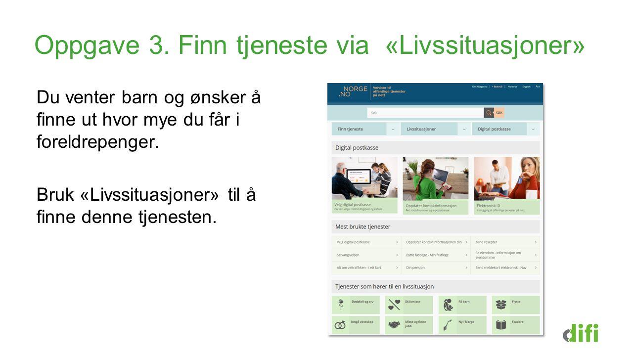 Oppgave 3. Finn tjeneste via «Livssituasjoner» Du venter barn og ønsker å finne ut hvor mye du får i foreldrepenger. Bruk «Livssituasjoner» til å finn