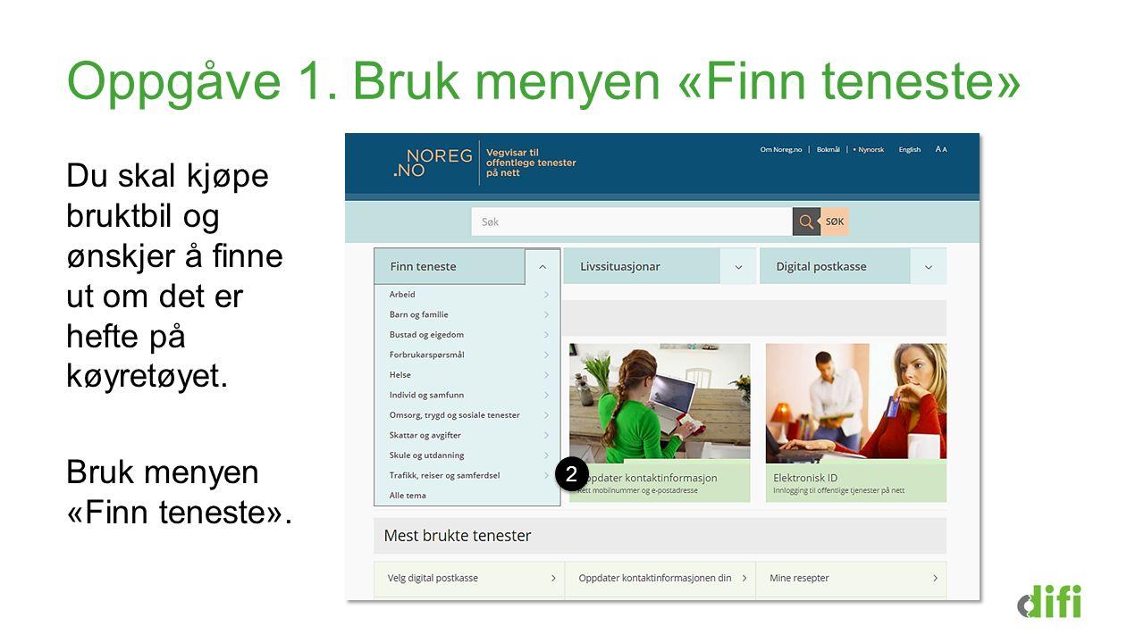 Oppgåve 1. Bruk menyen «Finn teneste» Du skal kjøpe bruktbil og ønskjer å finne ut om det er hefte på køyretøyet. Bruk menyen «Finn teneste». 2 2