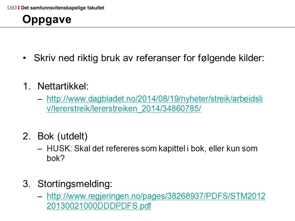 Oppgave Skriv ned riktig bruk av referanser for følgende kilder: 1.Nettartikkel: –http://www.dagbladet.no/2014/08/19/nyheter/streik/arbeidsli v/lererstreik/lererstreiken_2014/34860785/http://www.dagbladet.no/2014/08/19/nyheter/streik/arbeidsli v/lererstreik/lererstreiken_2014/34860785/ 2.Bok (utdelt) –HUSK: Skal det refereres som kapittel i bok, eller kun som bok.