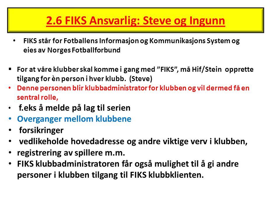 2.6 FIKS Ansvarlig: Steve og Ingunn FIKS står for Fotballens Informasjon og Kommunikasjons System og eies av Norges Fotballforbund  For at våre klubber skal komme i gang med FIKS , må Hif/Stein opprette tilgang for èn person i hver klubb.