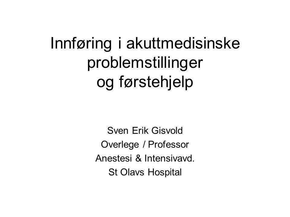 Innføring i akuttmedisinske problemstillinger og førstehjelp Sven Erik Gisvold Overlege / Professor Anestesi & Intensivavd. St Olavs Hospital