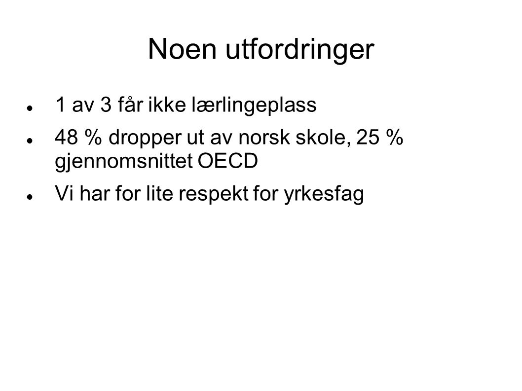Noen utfordringer 1 av 3 får ikke lærlingeplass 48 % dropper ut av norsk skole, 25 % gjennomsnittet OECD Vi har for lite respekt for yrkesfag