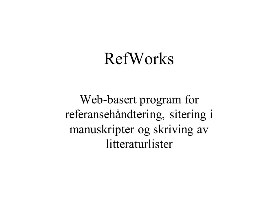 RefWorks Web-basert program for referansehåndtering, sitering i manuskripter og skriving av litteraturlister