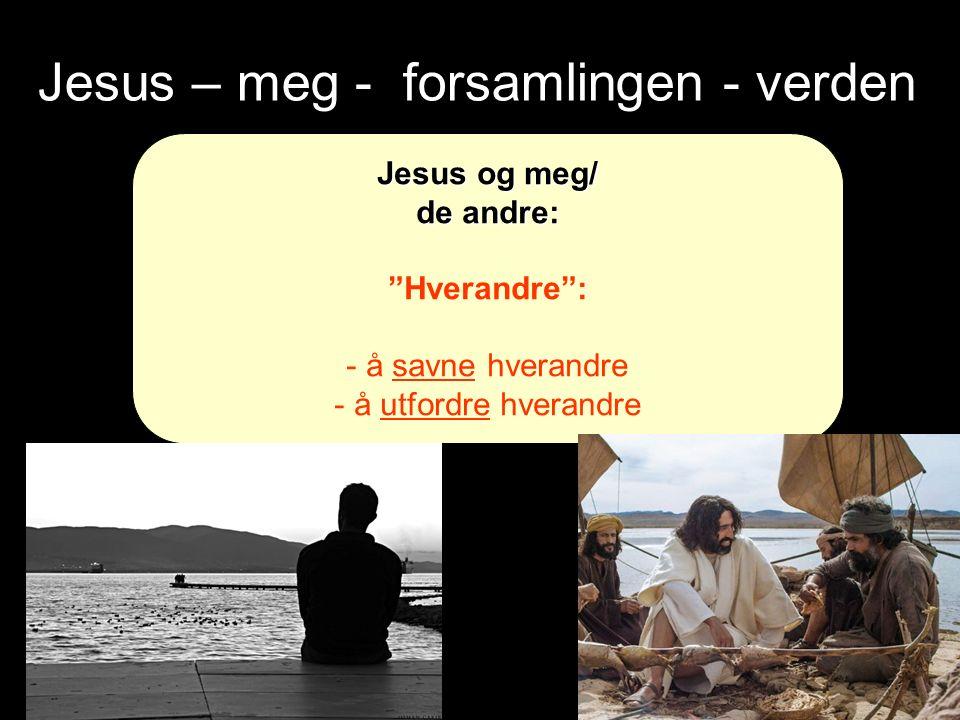 Jesus – meg - forsamlingen - verden Jesus og meg/ de andre: Hverandre : - å savne hverandre - å utfordre hverandre
