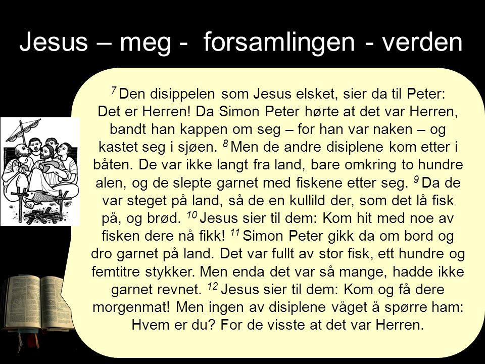 Jesus – meg - forsamlingen - verden 7 Den disippelen som Jesus elsket, sier da til Peter: Det er Herren.