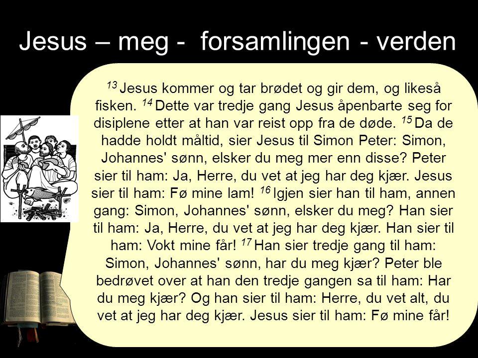 Jesus – meg - forsamlingen - verden 13 Jesus kommer og tar brødet og gir dem, og likeså fisken.
