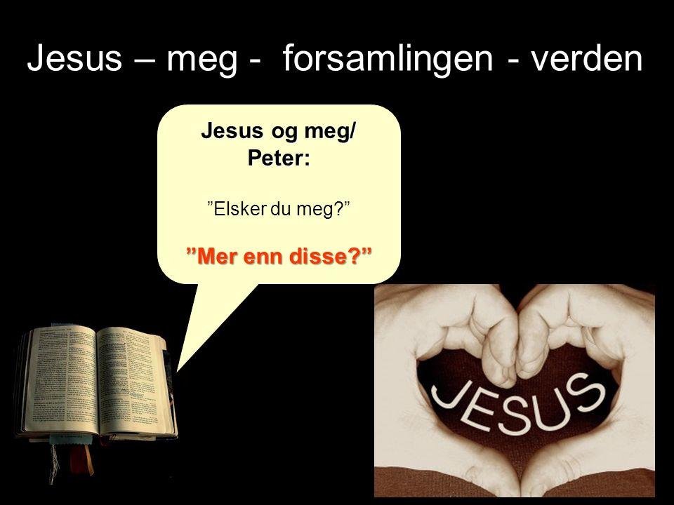 Jesus – meg - forsamlingen - verden Jesus og meg/ Peter: Elsker du meg? Mer enn disse?