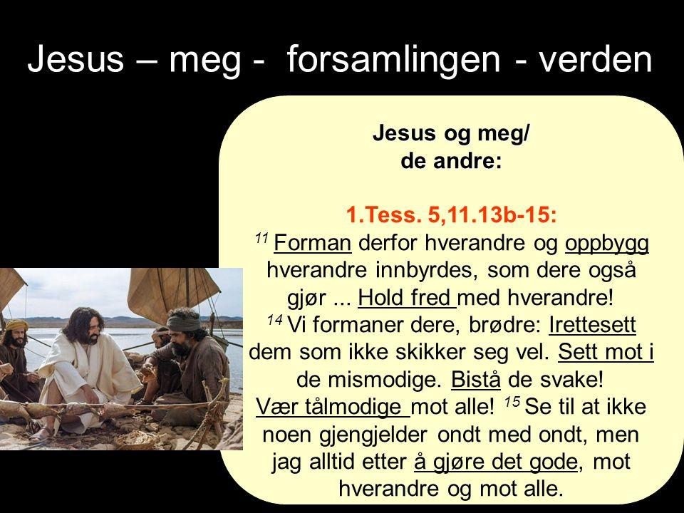 Jesus – meg - forsamlingen - verden Jesus og meg/ de andre: 1.Tess.