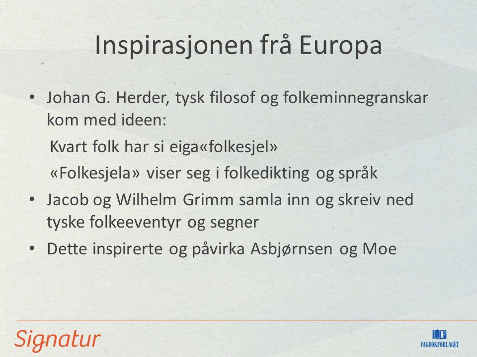 Inspirasjonen frå Europa Johan G. Herder, tysk filosof og folkeminnegranskar kom med ideen: Kvart folk har si eiga«folkesjel» «Folkesjela» viser seg i
