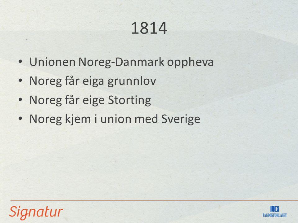 1814 Unionen Noreg-Danmark oppheva Noreg får eiga grunnlov Noreg får eige Storting Noreg kjem i union med Sverige