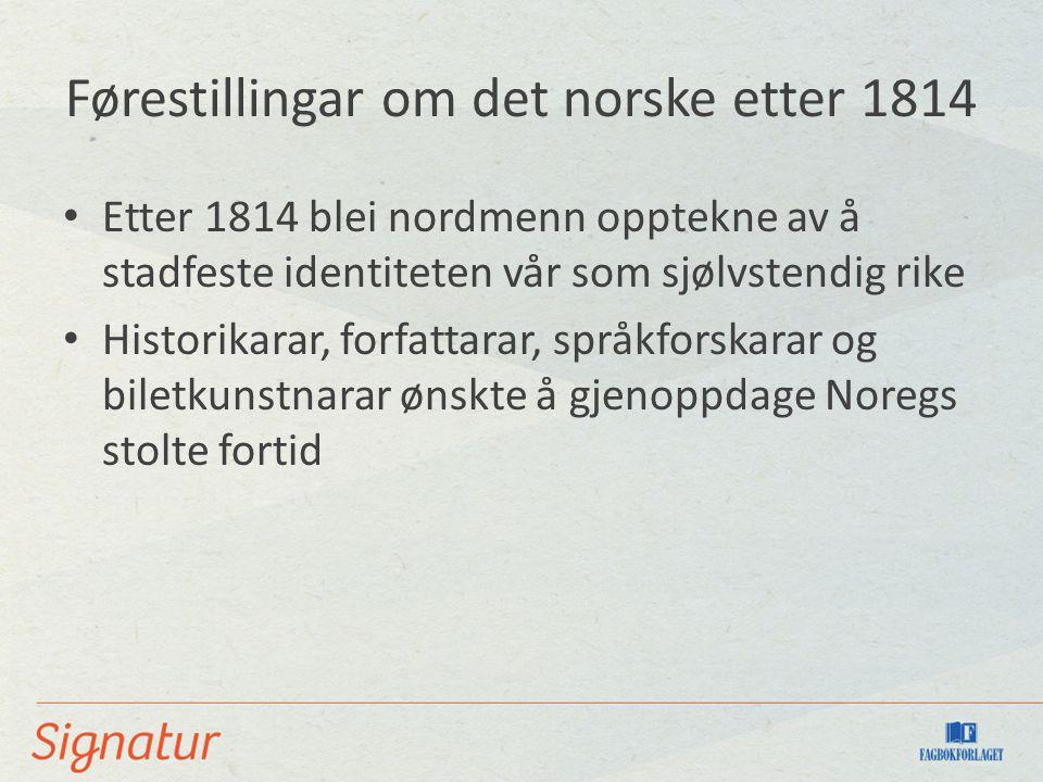 Førestillingar om det norske etter 1814 Etter 1814 blei nordmenn opptekne av å stadfeste identiteten vår som sjølvstendig rike Historikarar, forfattar