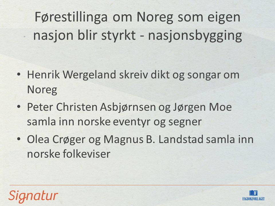 Førestillinga om Noreg som eigen nasjon blir styrkt - nasjonsbygging Henrik Wergeland skreiv dikt og songar om Noreg Peter Christen Asbjørnsen og Jørg