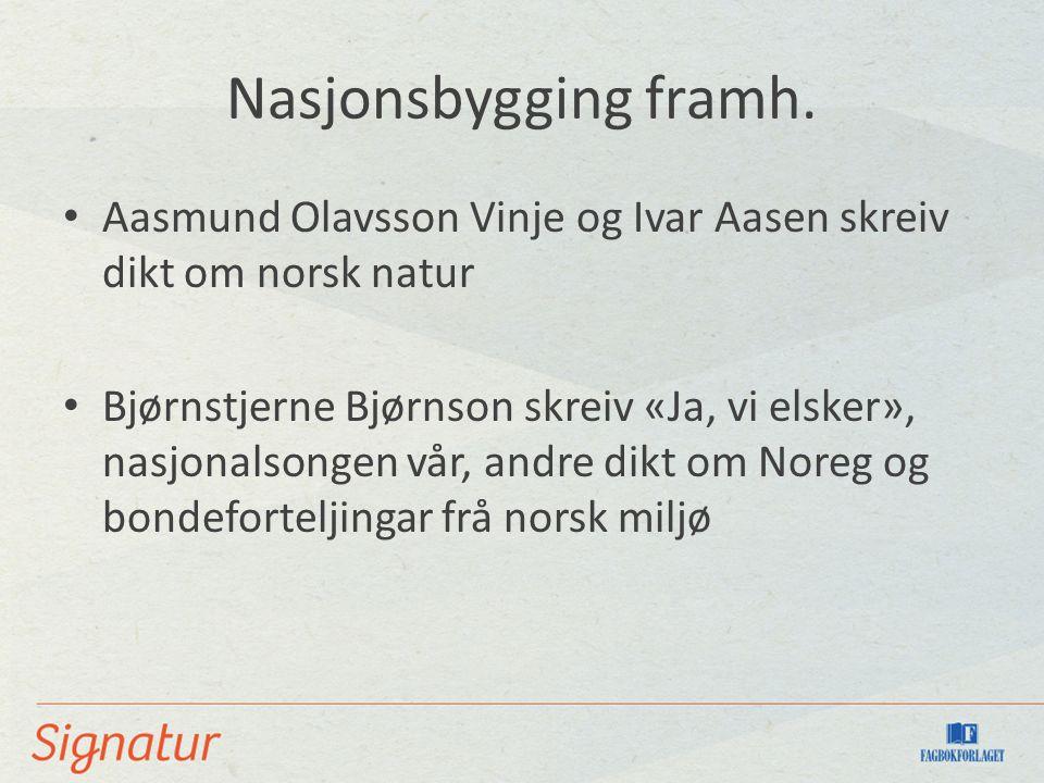 Nasjonsbygging framh. Aasmund Olavsson Vinje og Ivar Aasen skreiv dikt om norsk natur Bjørnstjerne Bjørnson skreiv «Ja, vi elsker», nasjonalsongen vår