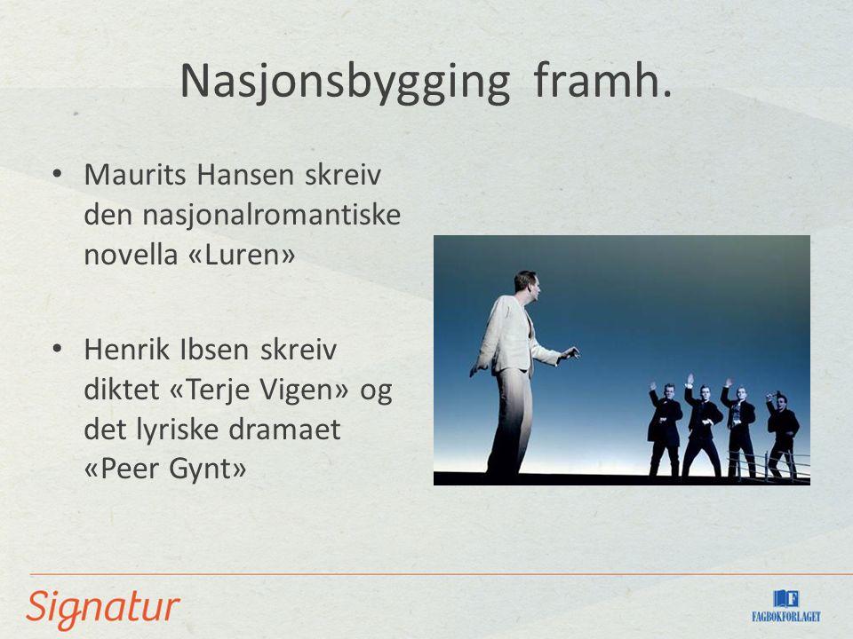 Nasjonsbygging framh. Maurits Hansen skreiv den nasjonalromantiske novella «Luren» Henrik Ibsen skreiv diktet «Terje Vigen» og det lyriske dramaet «Pe