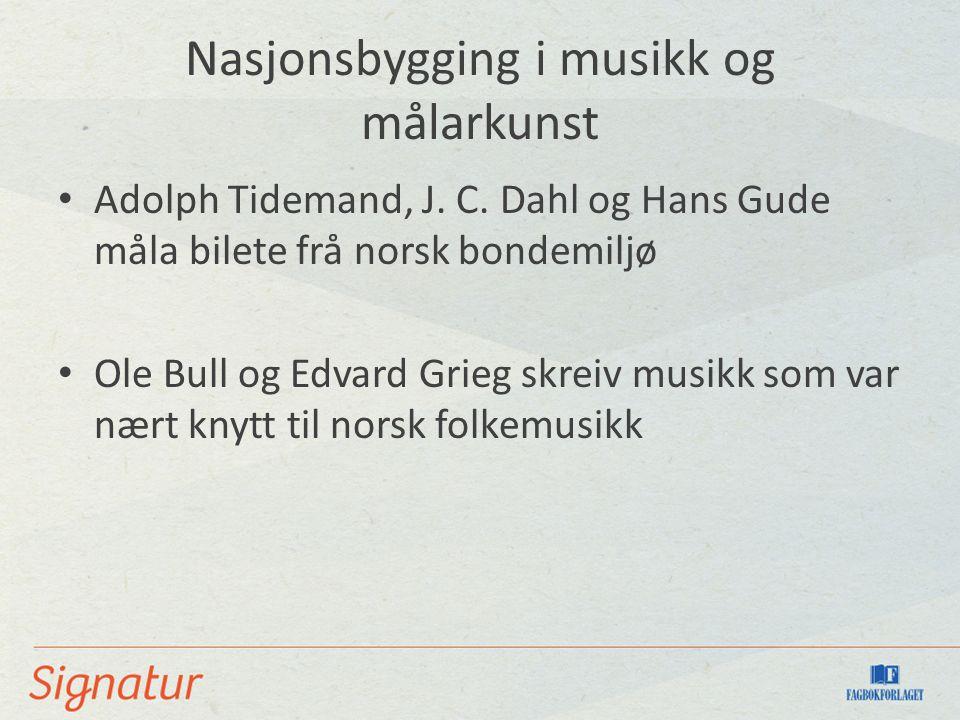 Nasjonsbygging i musikk og målarkunst Adolph Tidemand, J. C. Dahl og Hans Gude måla bilete frå norsk bondemiljø Ole Bull og Edvard Grieg skreiv musikk