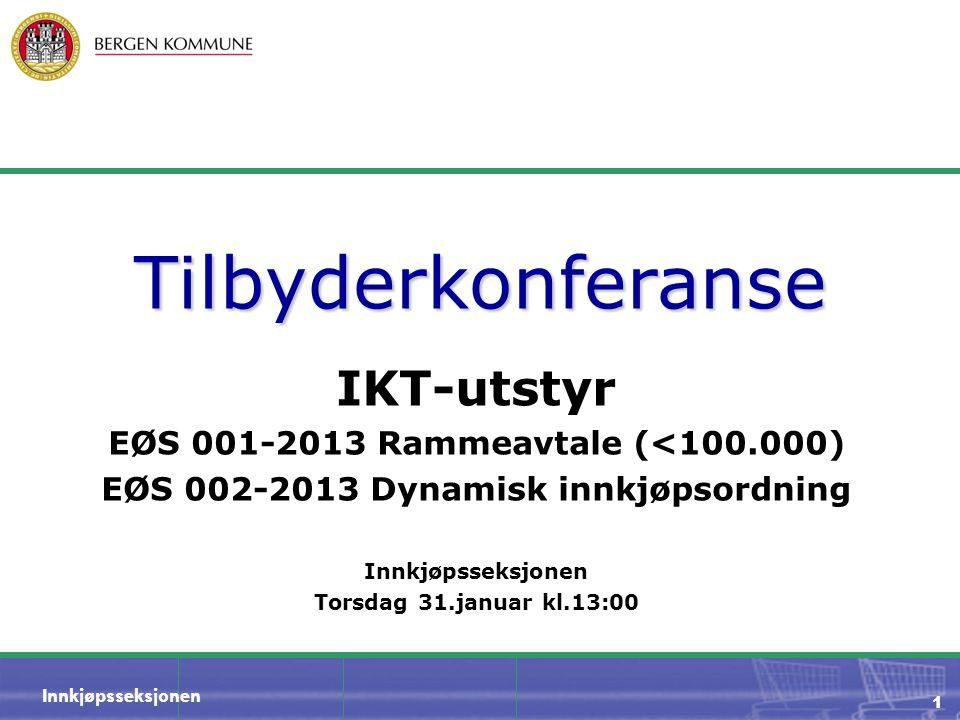 Innkjøpsseksjonen 1 Tilbyderkonferanse IKT-utstyr EØS 001-2013 Rammeavtale (<100.000) EØS 002-2013 Dynamisk innkjøpsordning Innkjøpsseksjonen Torsdag