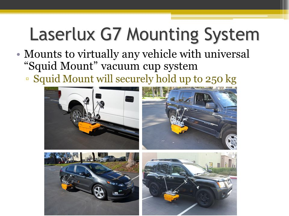 "Laserlux G7 Mounting System Mounts to virtually any vehicle with universal ""Squid Mount"" vacuum cup system ▫Squid Mount will securely hold up to 250 k"