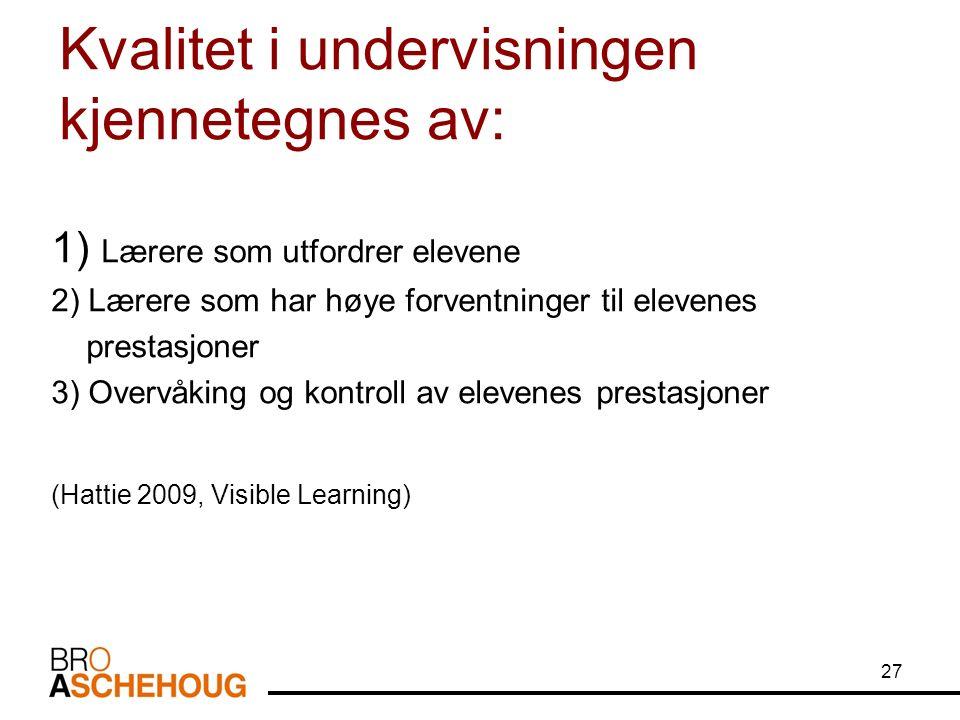 Kvalitet i undervisningen kjennetegnes av: 1) Lærere som utfordrer elevene 2) Lærere som har høye forventninger til elevenes prestasjoner 3) Overvåking og kontroll av elevenes prestasjoner (Hattie 2009, Visible Learning) 27
