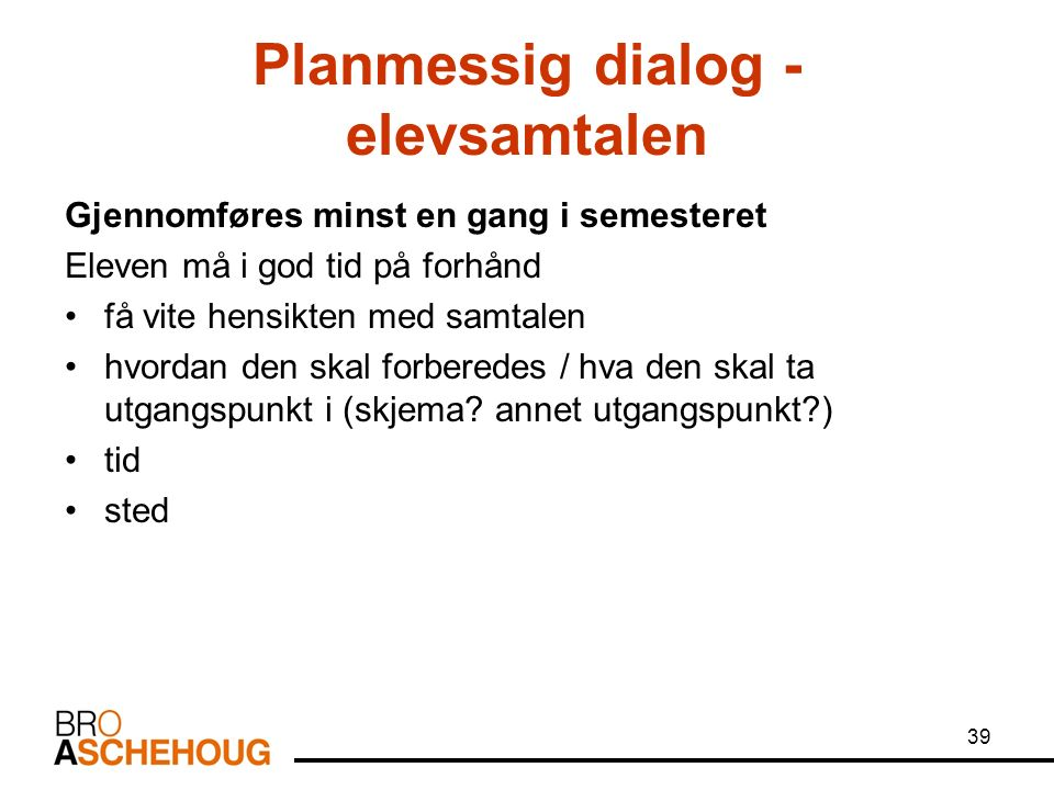 39 Planmessig dialog - elevsamtalen Gjennomføres minst en gang i semesteret Eleven må i god tid på forhånd få vite hensikten med samtalen hvordan den
