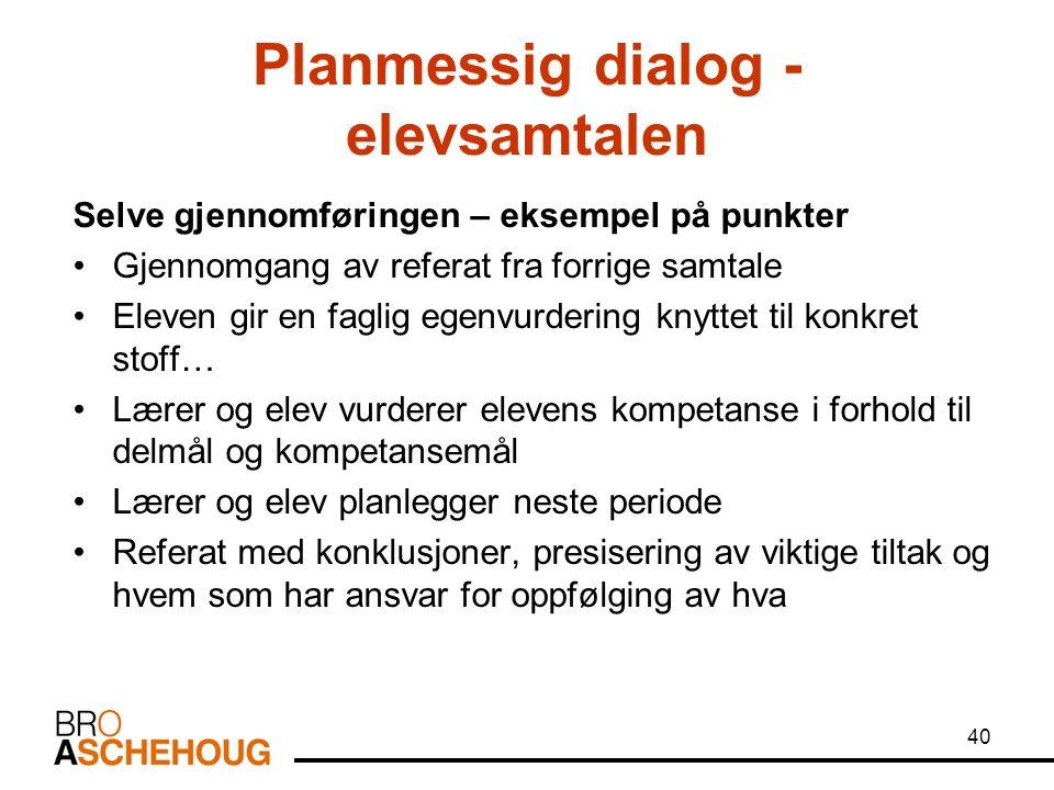 40 Planmessig dialog - elevsamtalen Selve gjennomføringen – eksempel på punkter Gjennomgang av referat fra forrige samtale Eleven gir en faglig egenvu