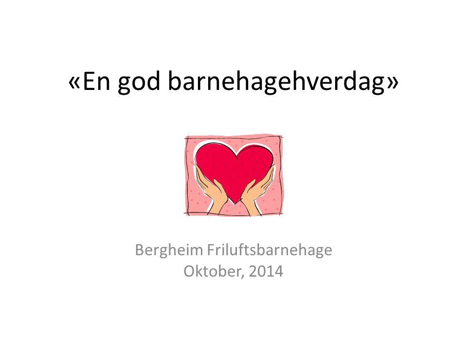 «En god barnehagehverdag» Bergheim Friluftsbarnehage Oktober, 2014