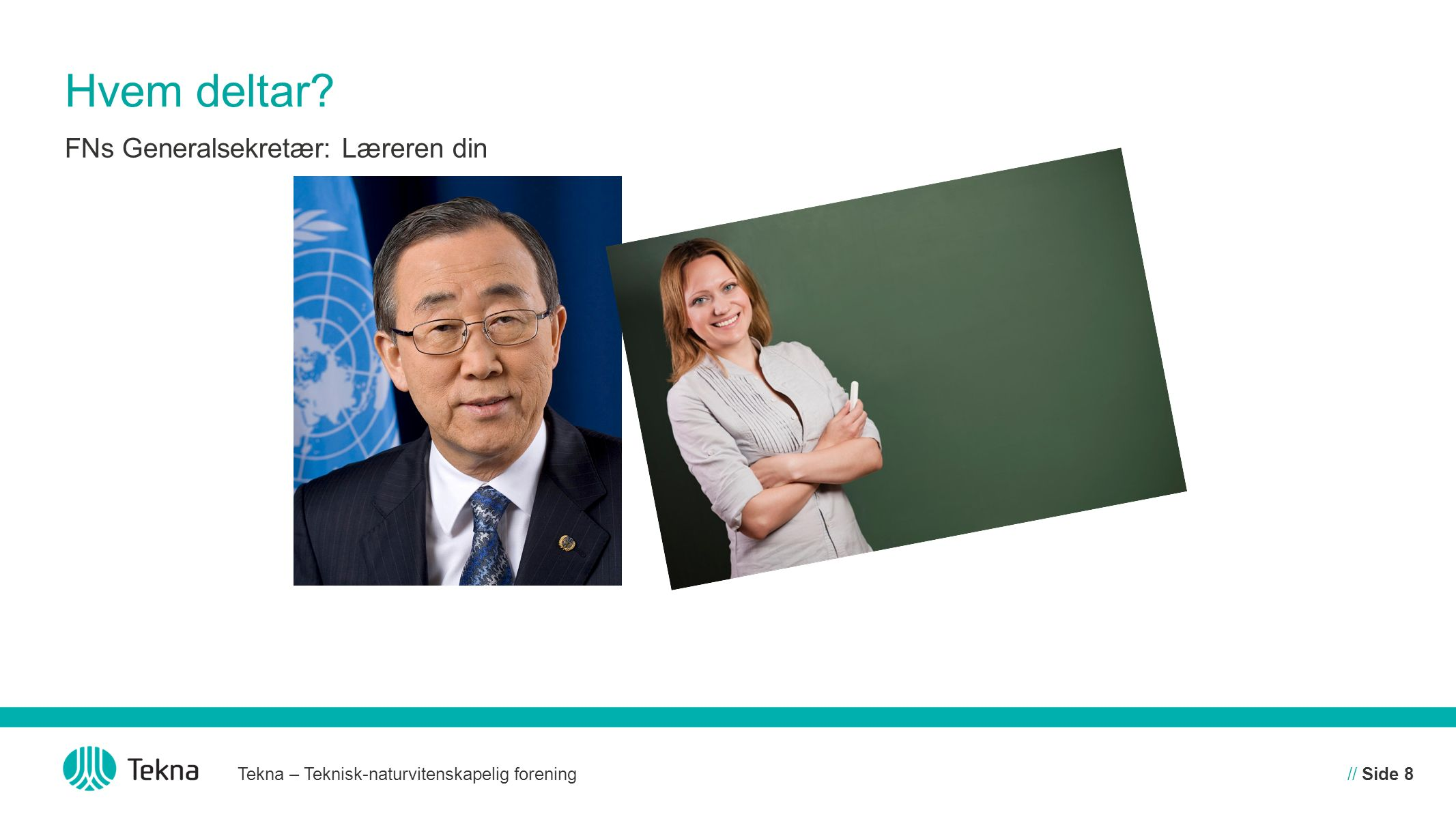 Hvem deltar? Tekna – Teknisk-naturvitenskapelig forening// Side 8 FNs Generalsekretær: Læreren din