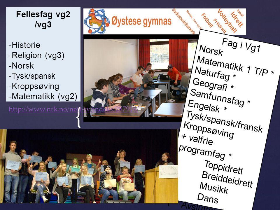 { Fag i Vg1 Norsk Matematikk 1 T/P * Naturfag * Geografi * Samfunnsfag * Engelsk * Tysk/spansk/fransk Kroppsøving + valfrie programfag * Toppidrett Breiddeidrett Musikk Dans (* Avsluttande i vg1) Fellesfag vg2 /vg3 -Historie -Religion (vg3) -Norsk - Tysk/spansk -Kroppsøving -Matematikk (vg2) http://www.nrk.no/nett-tv/indeks/287916/ Øystese gymnas
