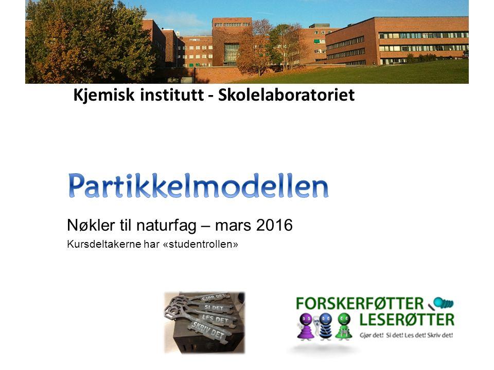 Kjemisk institutt - Skolelaboratoriet Nøkler til naturfag – mars 2016 Kursdeltakerne har «studentrollen»