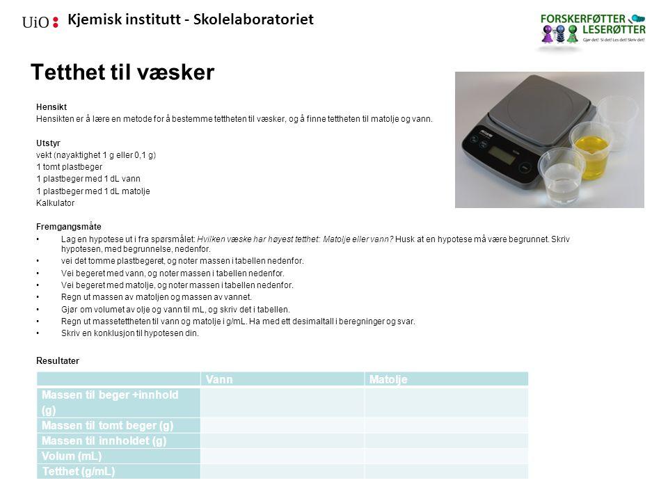 Kjemisk institutt - Skolelaboratoriet Tetthet til væsker Hensikt Hensikten er å lære en metode for å bestemme tettheten til væsker, og å finne tettheten til matolje og vann.