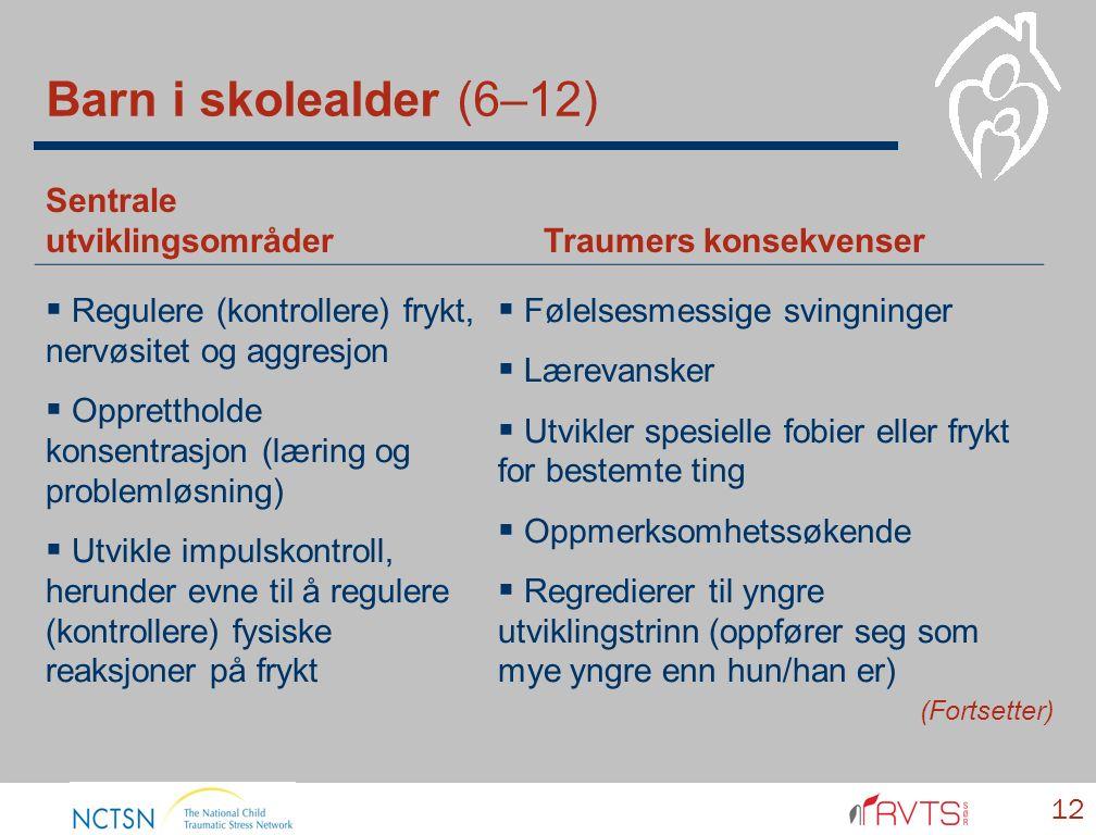 Barn i skolealder (6–12) 12 Sentrale utviklingsområder Traumers konsekvenser  Regulere (kontrollere) frykt, nervøsitet og aggresjon  Opprettholde konsentrasjon (læring og problemløsning)  Utvikle impulskontroll, herunder evne til å regulere (kontrollere) fysiske reaksjoner på frykt  Følelsesmessige svingninger  Lærevansker  Utvikler spesielle fobier eller frykt for bestemte ting  Oppmerksomhetssøkende  Regredierer til yngre utviklingstrinn (oppfører seg som mye yngre enn hun/han er) (Fortsetter)