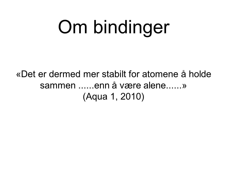 Om bindinger «Det er dermed mer stabilt for atomene å holde sammen......enn å være alene......» (Aqua 1, 2010)