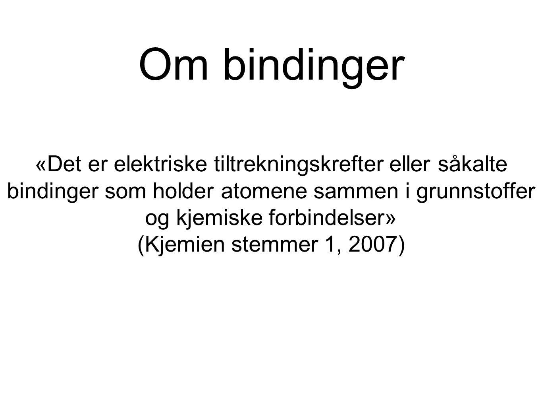 Om bindinger «Det er elektriske tiltrekningskrefter eller såkalte bindinger som holder atomene sammen i grunnstoffer og kjemiske forbindelser» (Kjemien stemmer 1, 2007)