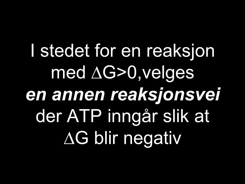 I stedet for en reaksjon med ∆G>0,velges en annen reaksjonsvei der ATP inngår slik at ∆G blir negativ