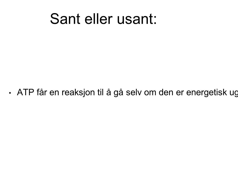 Sant eller usant: ATP får en reaksjon til å gå selv om den er energetisk ugunstig («motbakkereaksjon») Ja 100%