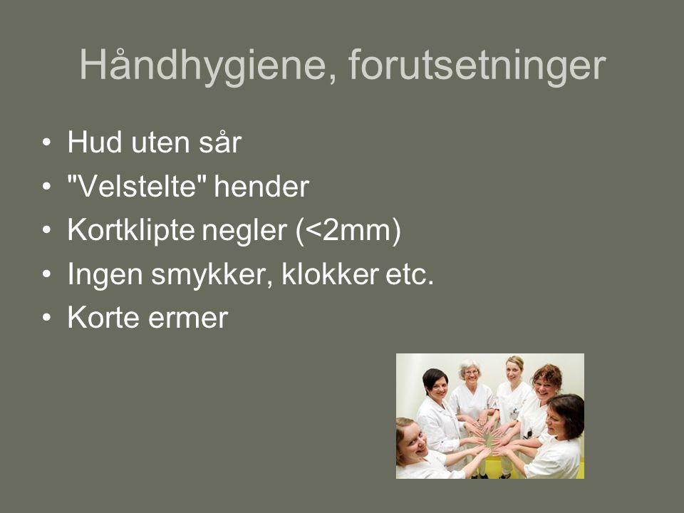 Håndhygiene, forutsetninger Hud uten sår Velstelte hender Kortklipte negler (<2mm) Ingen smykker, klokker etc.