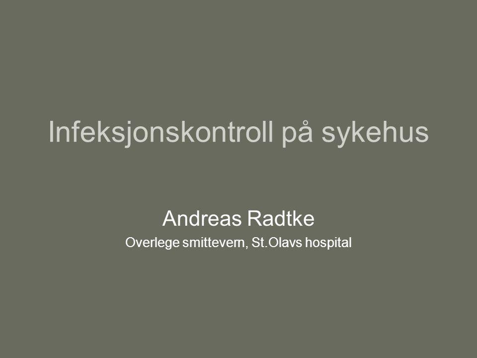 Infeksjonskontroll på sykehus Andreas Radtke Overlege smittevern, St.Olavs hospital