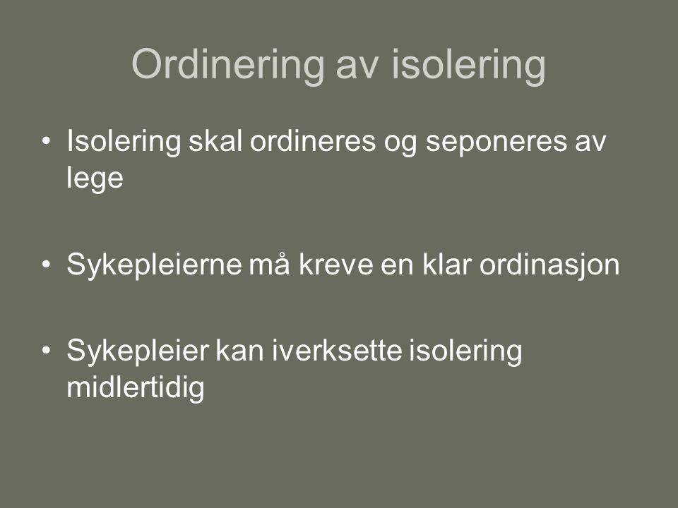 Ordinering av isolering Isolering skal ordineres og seponeres av lege Sykepleierne må kreve en klar ordinasjon Sykepleier kan iverksette isolering midlertidig