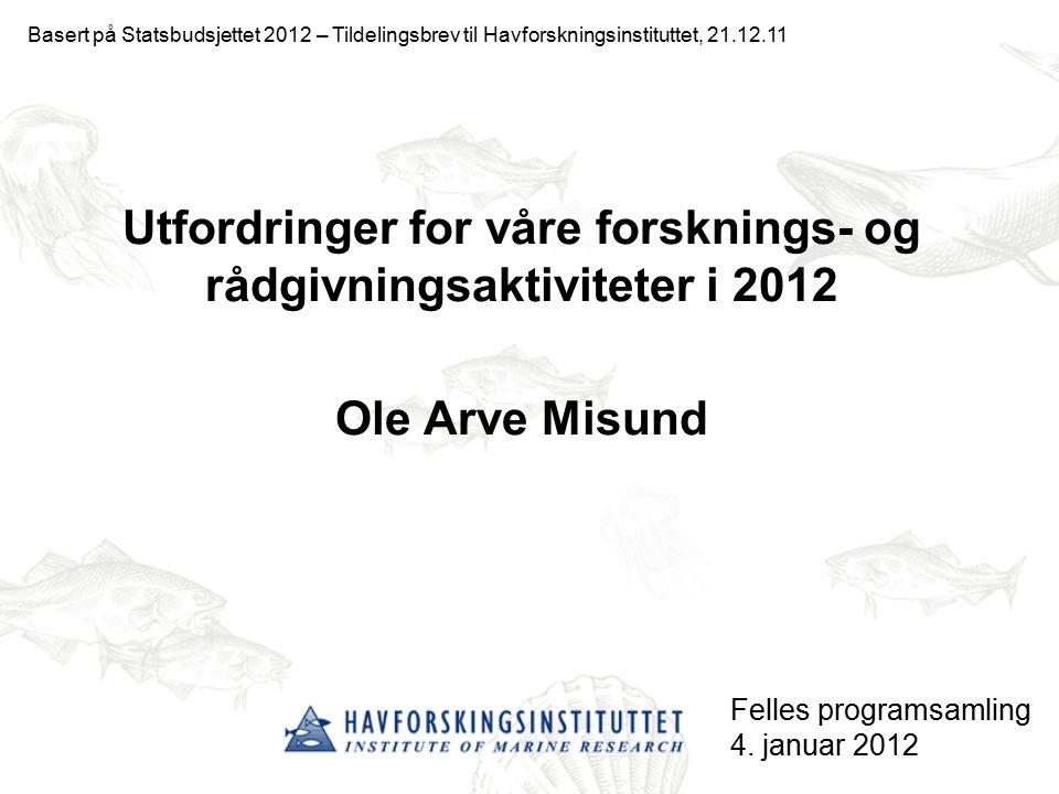 Utfordringer for våre forsknings- og rådgivningsaktiviteter i 2012 Ole Arve Misund Felles programsamling 4. januar 2012 Basert på Statsbudsjettet 2012