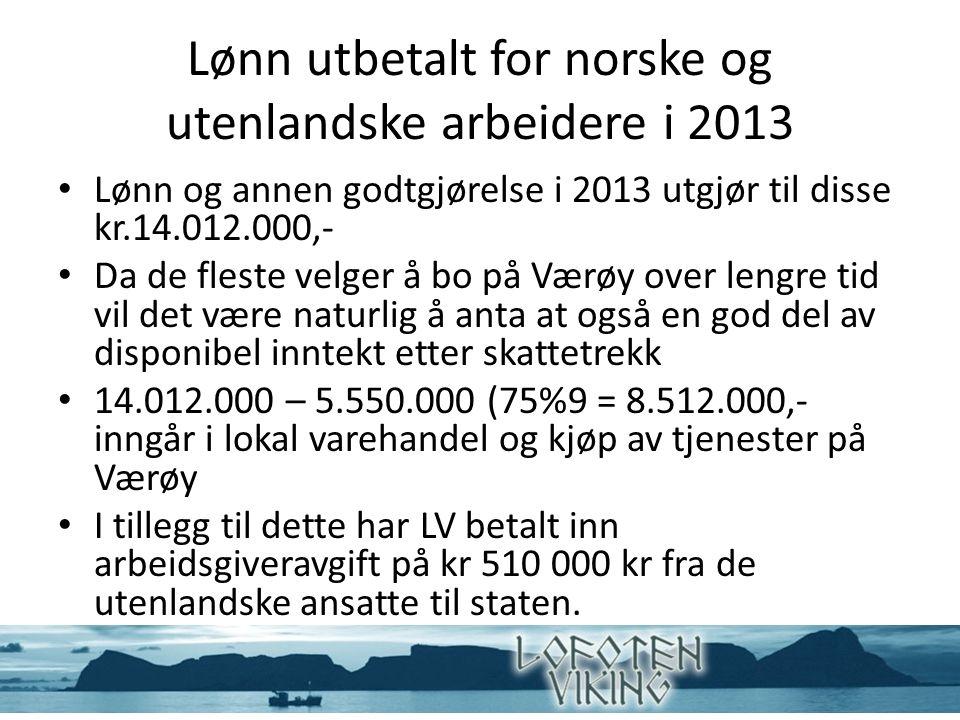 Lønn utbetalt for norske og utenlandske arbeidere i 2013 Lønn og annen godtgjørelse i 2013 utgjør til disse kr.14.012.000,- Da de fleste velger å bo på Værøy over lengre tid vil det være naturlig å anta at også en god del av disponibel inntekt etter skattetrekk 14.012.000 – 5.550.000 (75%9 = 8.512.000,- inngår i lokal varehandel og kjøp av tjenester på Værøy I tillegg til dette har LV betalt inn arbeidsgiveravgift på kr 510 000 kr fra de utenlandske ansatte til staten.