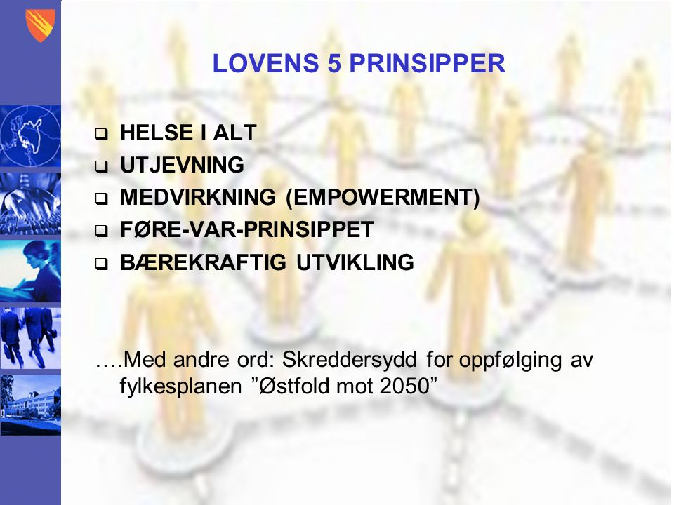 LOVENS 5 PRINSIPPER  HELSE I ALT  UTJEVNING  MEDVIRKNING (EMPOWERMENT)  FØRE-VAR-PRINSIPPET  BÆREKRAFTIG UTVIKLING ….Med andre ord: Skreddersydd for oppfølging av fylkesplanen Østfold mot 2050
