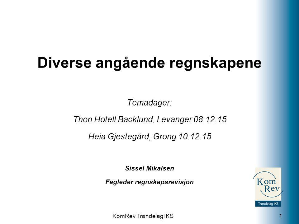 KomRev Trøndelag IKS Diverse angående regnskapene Temadager: Thon Hotell Backlund, Levanger 08.12.15 Heia Gjestegård, Grong 10.12.15 Sissel Mikalsen Fagleder regnskapsrevisjon 1